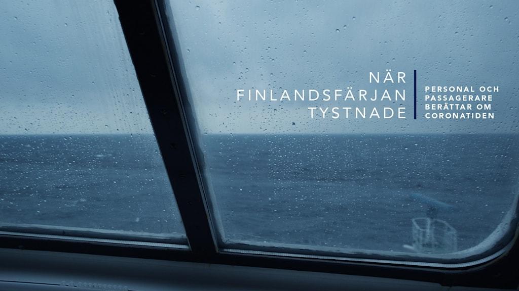 """Bild tagen genom ett regnprickigt fönster på en finlandsfärja. Utanför syns hav och en grå himmel. Ovanpå bilden står det """"när finlandsfärjan tystnade"""" och """"personal och passagerare berättar om coronatiden"""""""