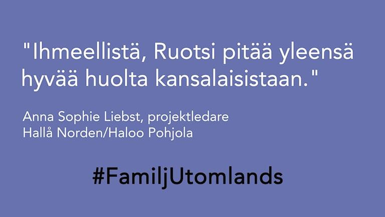 """Tekstiä kuvassa: """"Ihmeellistä, Ruotsi pitää yleensä hyvää huolta kansalaisistaan.""""Anna Sophie Liebst, projektledare, Hallå Norden/Haloo Pohjola"""