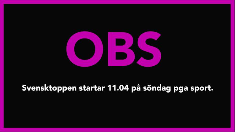 OBS! Svensktoppen startar 11.04 på söndag pga sport.