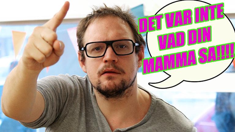 """Jonatan Unge pekar mot kameran och ser ut som att han ska säga något. I en pratbubbla står det """"DET VAR INTE VAD DIN MAMMA SA!!!!"""". Foto: Gustaf Widegård/SR"""